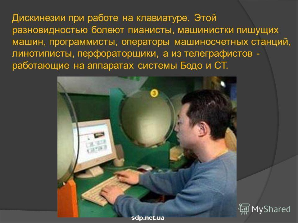 Дискинезии при работе на клавиатуре. Этой разновидностью болеют пианисты, машинистки пишущих машин, программисты, операторы машиносчетных станций, линотиписты, перфораторщики, а из телеграфистов - работающие на аппаратах системы Бодо и СТ. sdp.net.ua