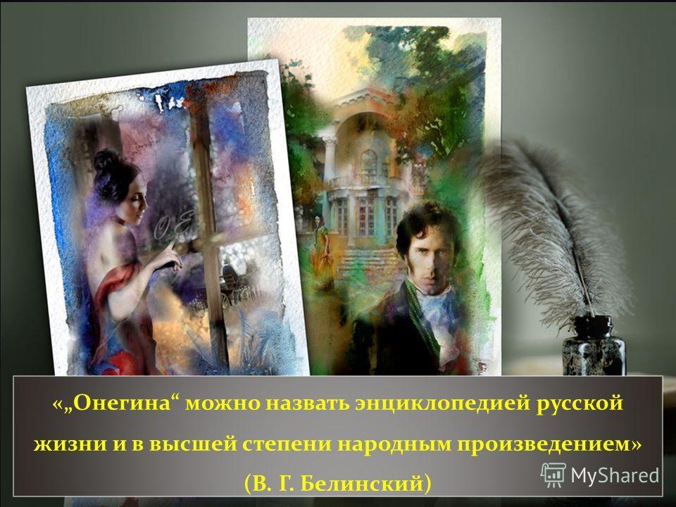 «Онегина можно назвать энциклопедией русской жизни и в высшей степени народным произведением» (В. Г. Белинский)