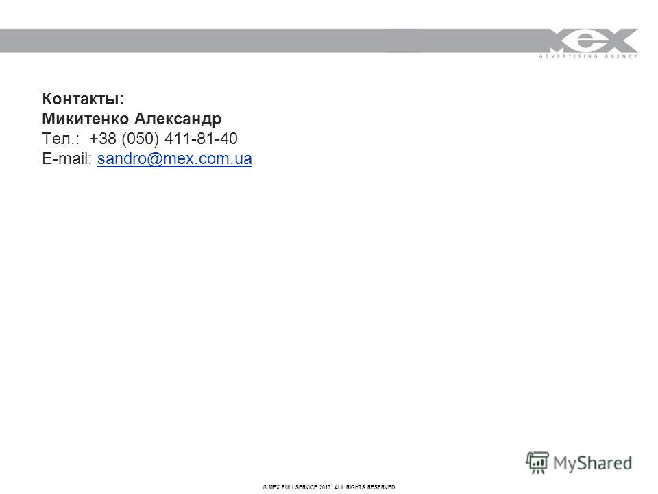 © MEX FULLSERVICE 2013. ALL RIGHTS RESERVED Контакты: Микитенко Александр Тел.: +38 (050) 411-81-40 E-mail: sandro@mex.com.uasandro@mex.com.ua