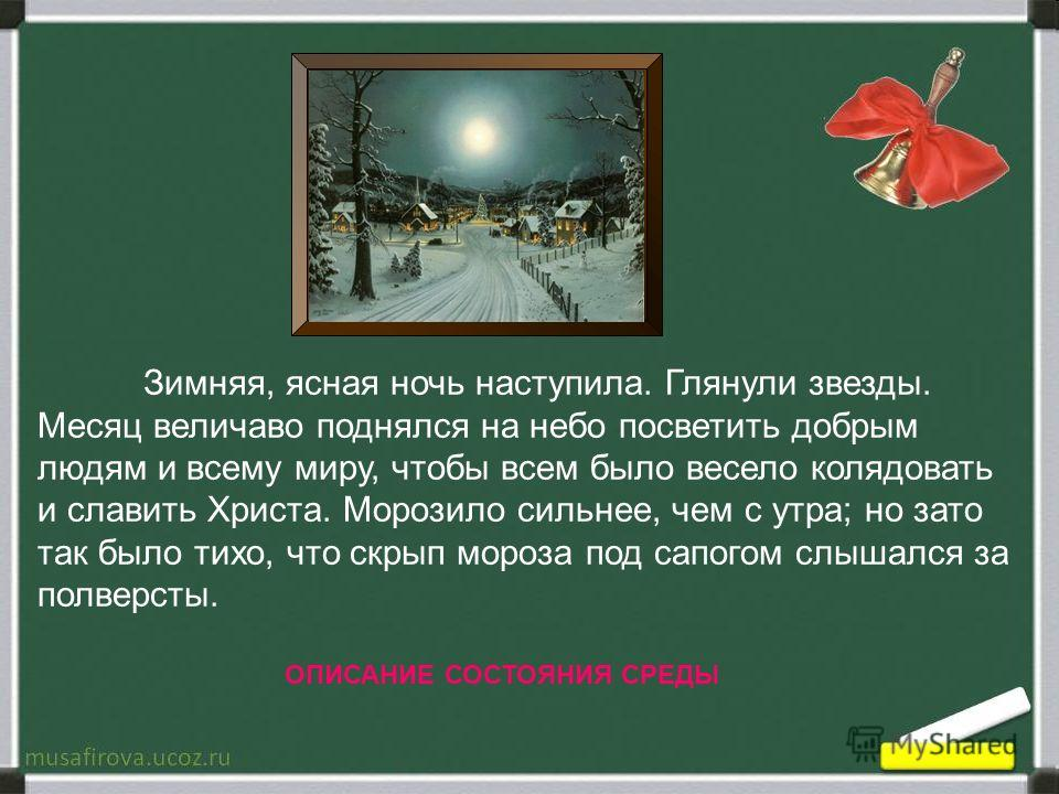 Зимняя, ясная ночь наступила. Глянули звезды. Месяц величаво поднялся на небо посветить добрым людям и всему миру, чтобы всем было весело колядовать и славить Христа. Морозило сильнее, чем с утра; но зато так было тихо, что скрып мороза под сапогом с