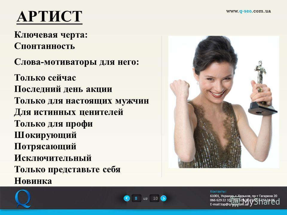 8из10 www.q-seo.com.ua Контакты: 61001, Украина, г. Харьков, пр-т Гагарина 20 066 629 22 33/ 093 629 22 33/057 732 24 06 E-mail:top@q-seo.com.ua АРТИСТ Ключевая черта: Спонтанность Слова-мотиваторы для него: Только сейчас Последний день акции Только