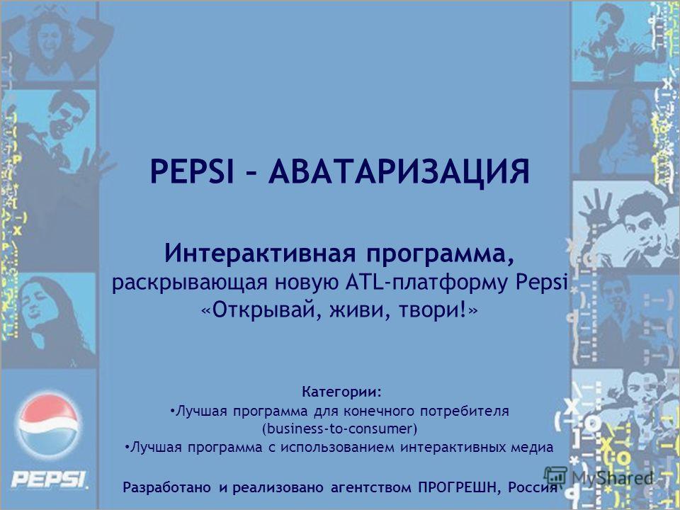 PEPSI – АВАТАРИЗАЦИЯ Интерактивная программа, раскрывающая новую АTL-платформу Pepsi «Открывай, живи, твори!» Категории: Лучшая программа для конечного потребителя (business-to-consumer) Лучшая программа с использованием интерактивных медиа Разработа