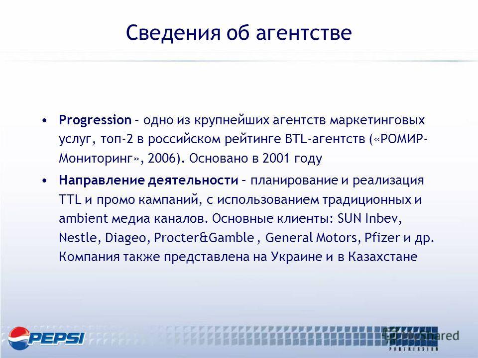 Сведения об агентстве Progression – одно из крупнейших агентств маркетинговых услуг, топ-2 в российском рейтинге BTL-агентств («РОМИР- Мониторинг», 2006). Основано в 2001 году Направление деятельности – планирование и реализация TTL и промо кампаний,