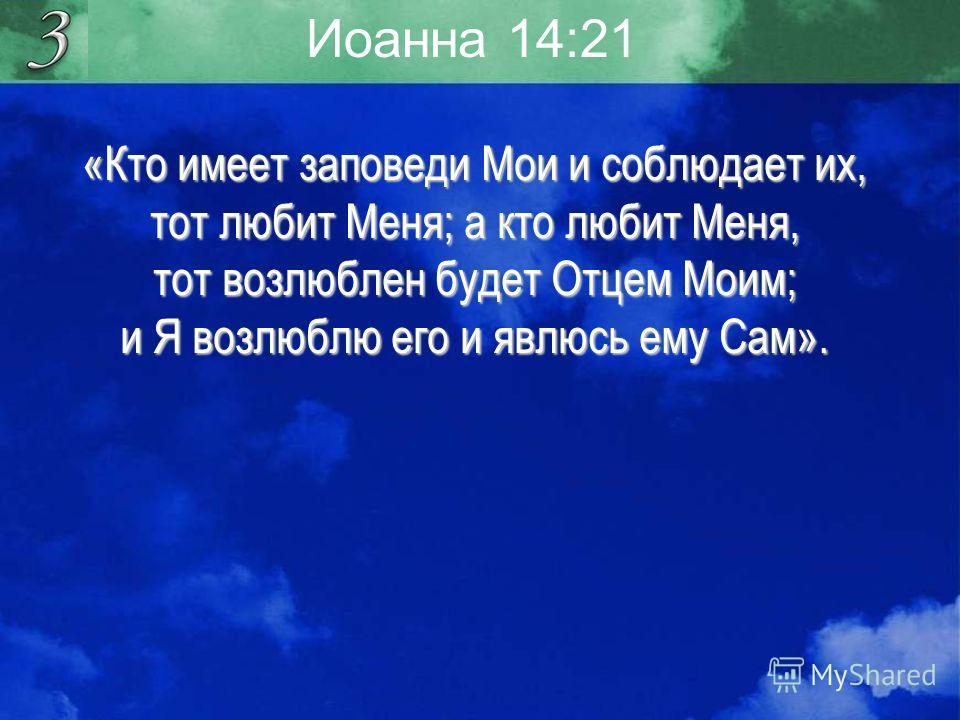 Иоанна 14:21 «Кто имеет заповеди Мои и соблюдает их, тот любит Меня; а кто любит Меня, тот возлюблен будет Отцем Моим; и Я возлюблю его и явлюсь ему Сам».