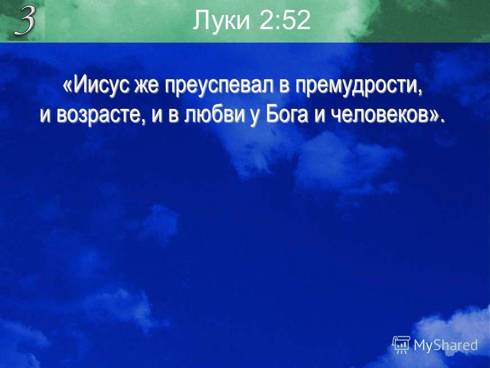 Луки 2:52 «Иисус же преуспевал в премудрости, и возрасте, и в любви у Бога и человеков».