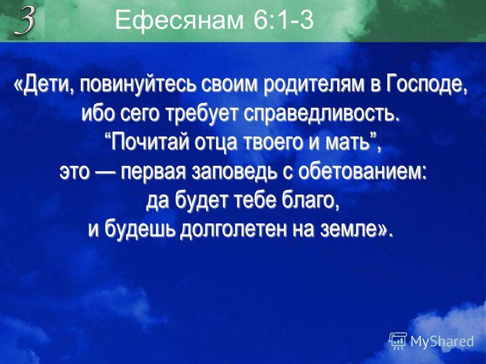 Ефесянам 6:1-3 «Дети, повинуйтесь своим родителям в Господе, ибо сего требует справедливость. Почитай отца твоего и мать, Почитай отца твоего и мать, это первая заповедь с обетованием: это первая заповедь с обетованием: да будет тебе благо, да будет