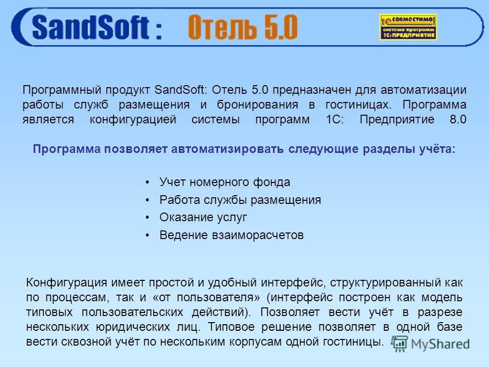 Учет номерного фонда Работа службы размещения Оказание услуг Ведение взаиморасчетов Программный продукт SandSoft: Отель 5.0 предназначен для автоматизации работы служб размещения и бронирования в гостиницах. Программа является конфигурацией системы п