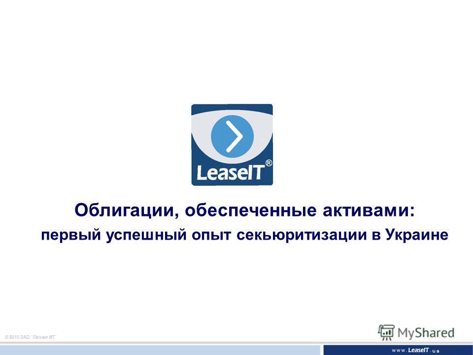 © 2010 ЗАО Лизинг ИТ Облигации, обеспеченные активами: первый успешный опыт секьюритизации в Украине ua