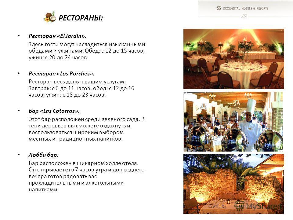 РЕСТОРАНЫ: Ресторан «El Jardin». Здесь гости могут насладиться изысканными обедами и ужинами. Обед: с 12 до 15 часов, ужин: с 20 до 24 часов. Ресторан «Los Porches». Ресторан весь день к вашим услугам. Завтрак: с 6 до 11 часов, обед: с 12 до 16 часов