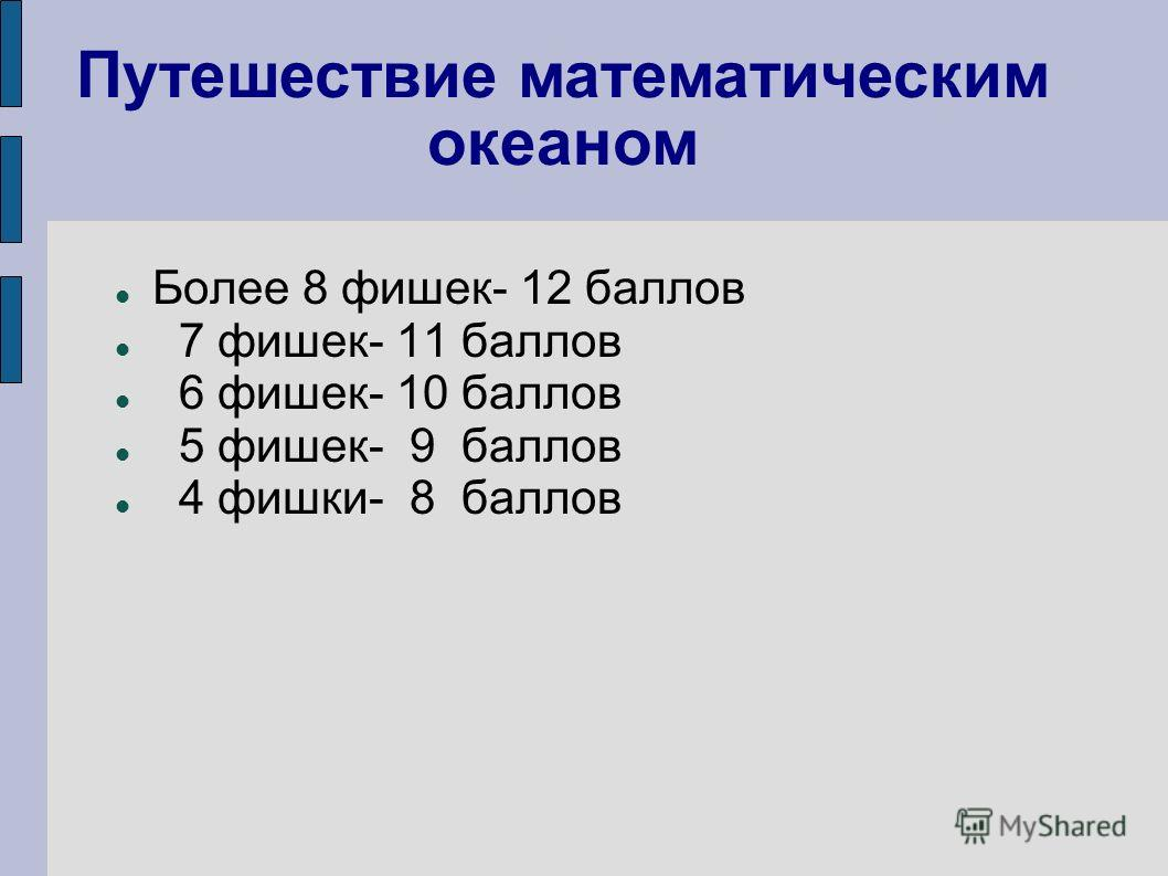 Более 8 фишек- 12 баллов 7 фишек- 11 баллов 6 фишек- 10 баллов 5 фишек- 9 баллов 4 фишки- 8 баллов Путешествие математическим океаном