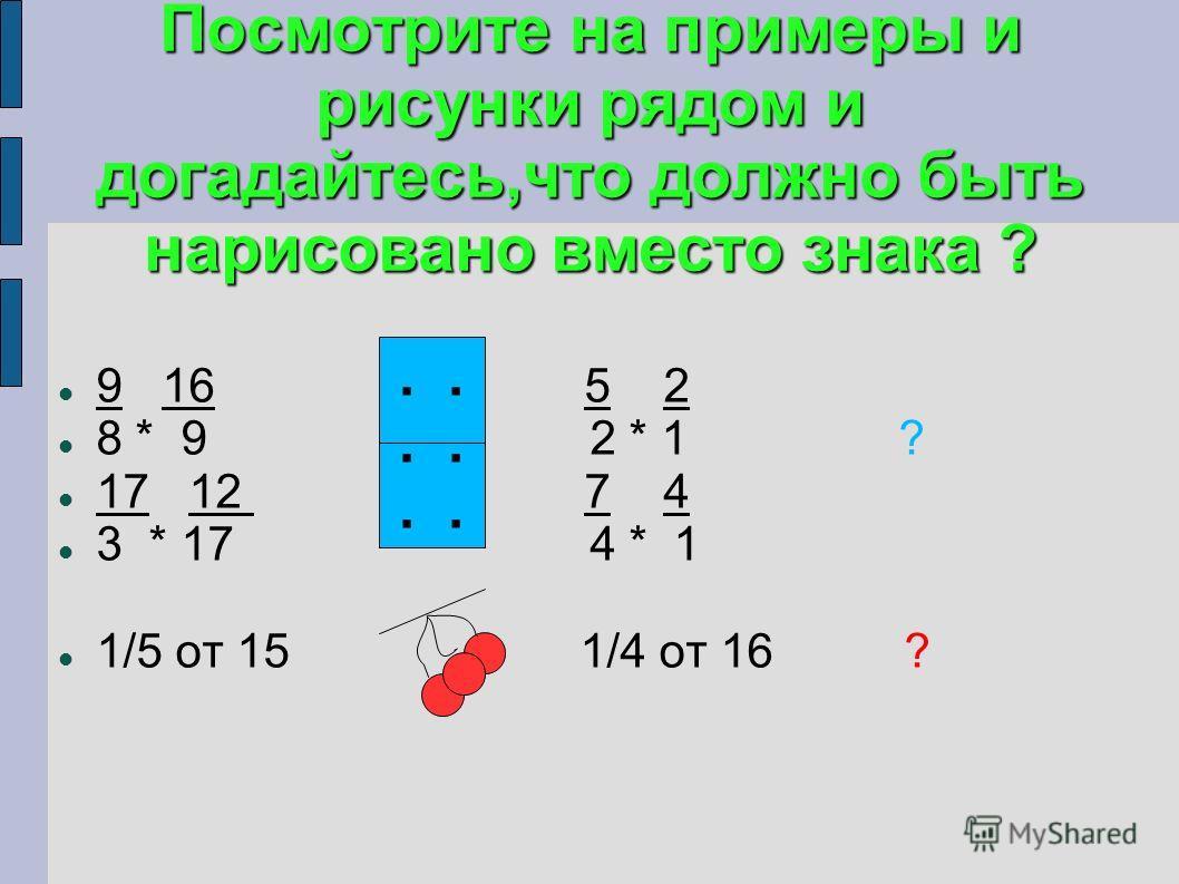 Посмотрите на примеры и рисунки рядом и догадайтесь,что должно быть нарисовано вместо знака ? 9 16 5 2 8 * 9 2 * 1 ? 17 12 7 4 3 * 17 4 * 1 1/5 от 15 1/4 от 16 ?.