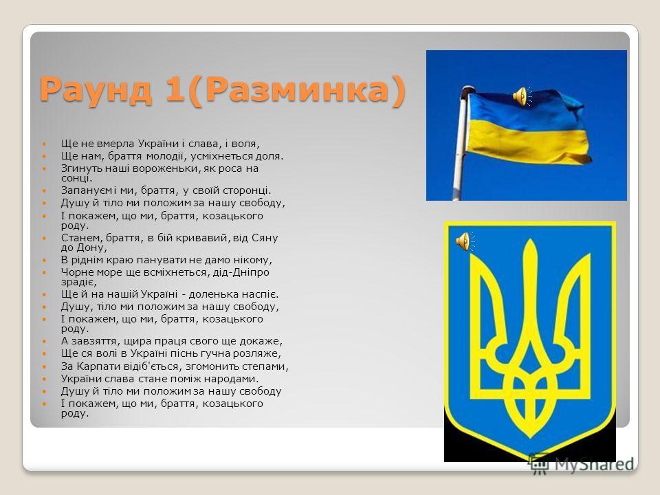 Раунд 1(Разминка) Ще не вмерла України і слава, і воля, Ще нам, браття молодії, усміхнеться доля. Згинуть наші вороженьки, як роса на сонці. Запануєм і ми, браття, у своїй сторонці. Душу й тіло ми положим за нашу свободу, І покажем, що ми, браття, ко