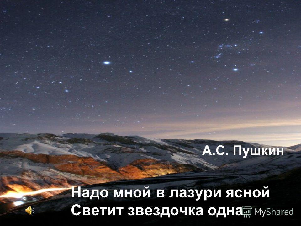 Надо мной в лазури ясной Светит звездочка одна А.С. Пушкин