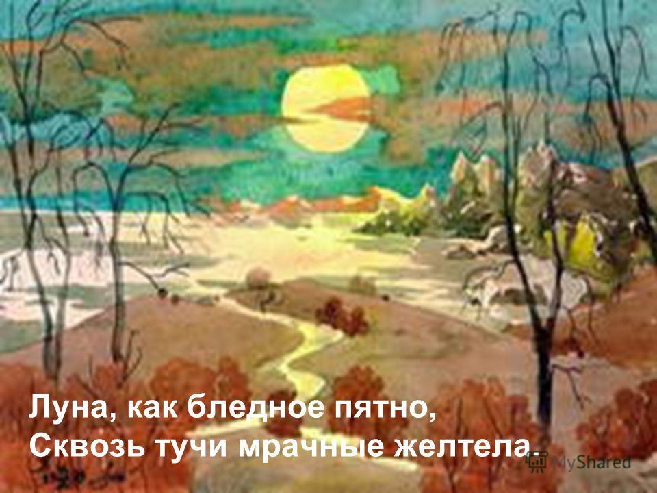 Луна, как бледное пятно, Сквозь тучи мрачные желтела.