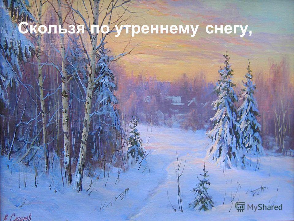 Скользя по утреннему снегу,