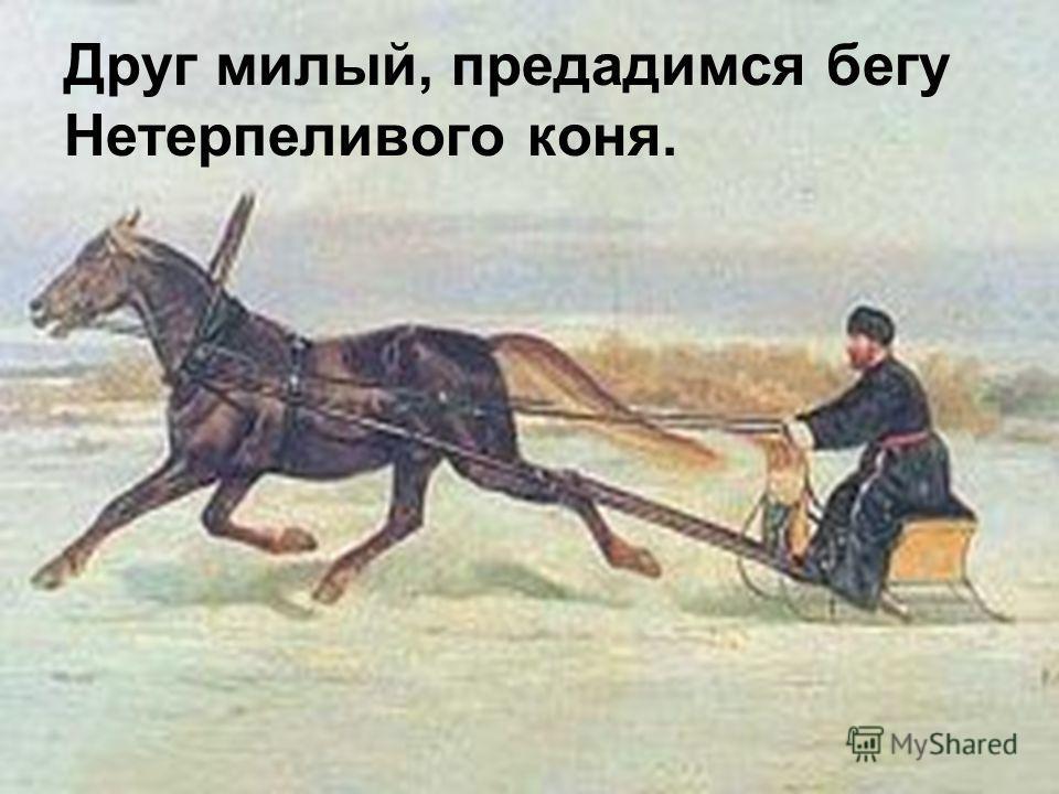Друг милый, предадимся бегу Нетерпеливого коня.