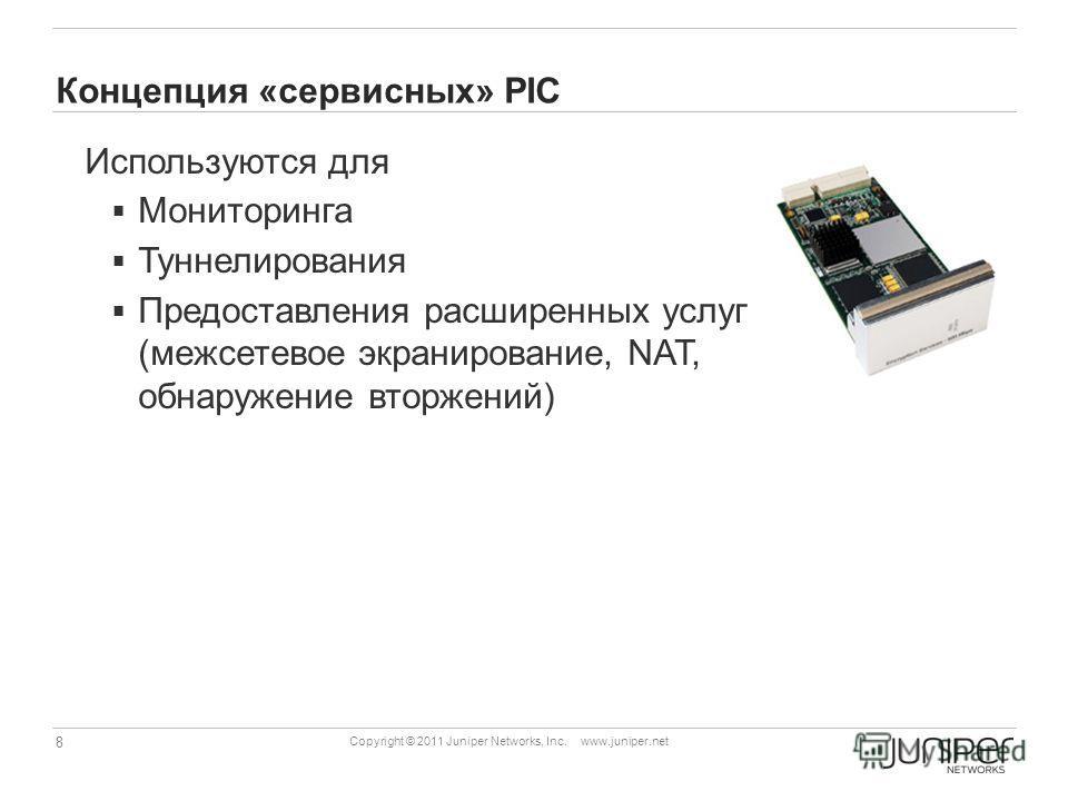 8 Copyright © 2011 Juniper Networks, Inc. www.juniper.net Концепция «сервисных» PIC Используются для Мониторинга Туннелирования Предоставления расширенных услуг (межсетевое экранирование, NAT, обнаружение вторжений)