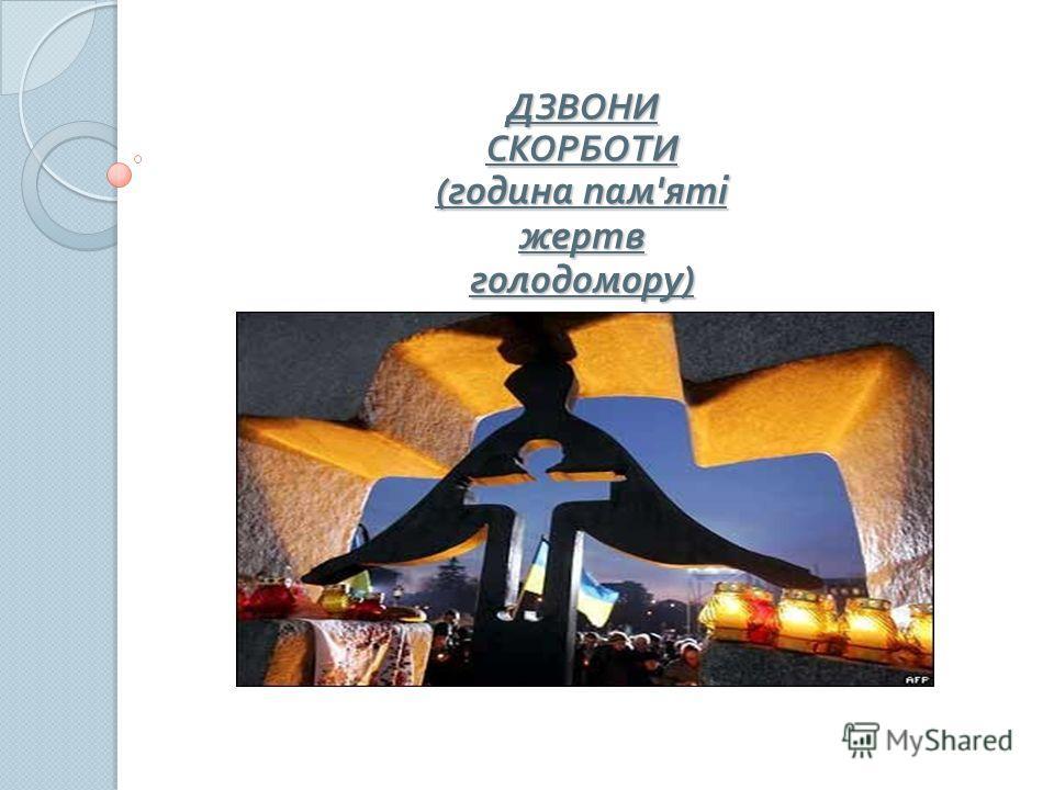 ДЗВОНИ СКОРБОТИ ( година пам ' яті жертв голодомору )