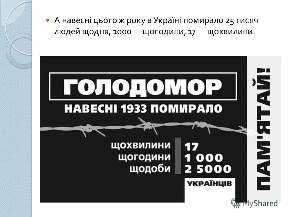 А навесні цього ж року в Україні помирало 25 тисяч людей щодня, 1000 щогодини, 17 щохвилини.