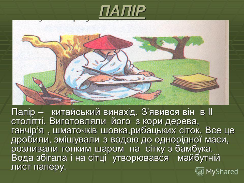ПАПІР Папір – китайський винахід. Зявився він в ІІ столітті. Виготовляли його з кори дерева, ганчіря, шматочків шовка,рибацьких сіток. Все це дробили, змішували з водою до однорідної маси, розливали тонким шаром на сітку з бамбука. Вода збігала і на