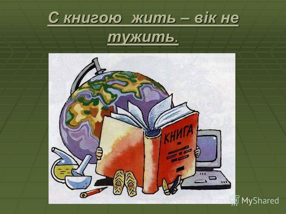 С книгою жить – вік не тужить.
