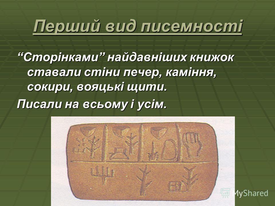 Перший вид писемності Сторінками найдавніших книжок ставали стіни печер, каміння, сокири, вояцькі щити. Писали на всьому і усім.