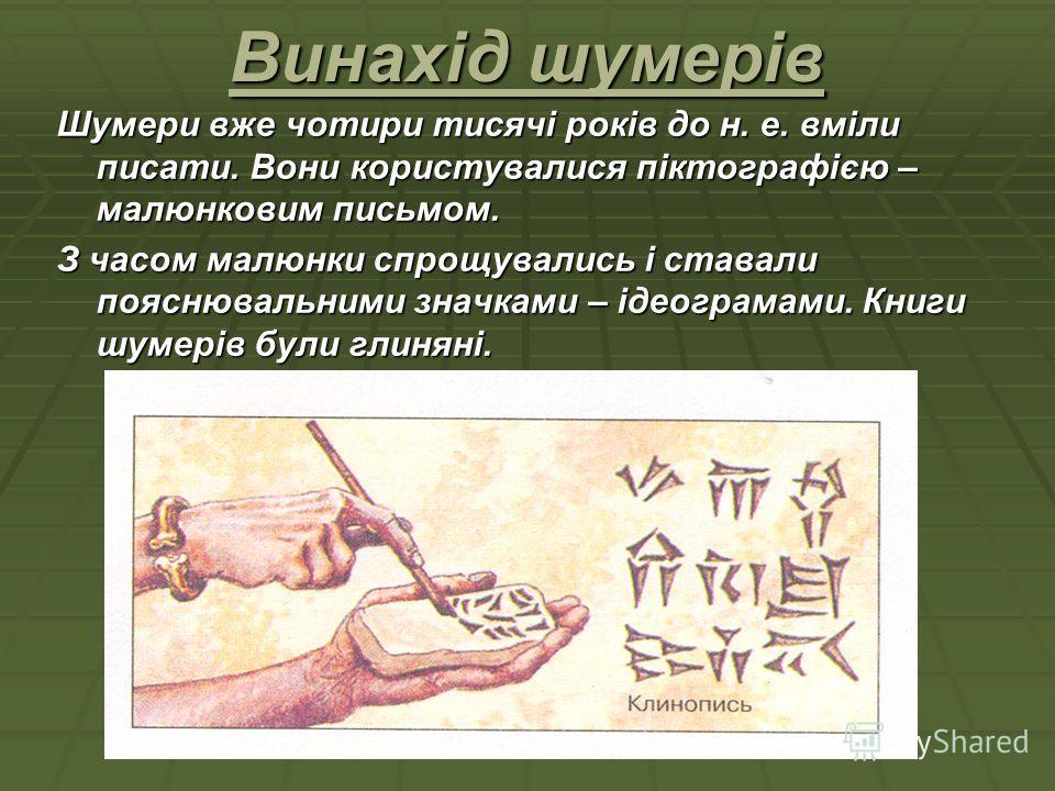 Винахід шумерів Шумери вже чотири тисячі років до н. е. вміли писати. Вони користувалися піктографією – малюнковим письмом. З часом малюнки спрощувались і ставали пояснювальними значками – ідеограмами. Книги шумерів були глиняні.