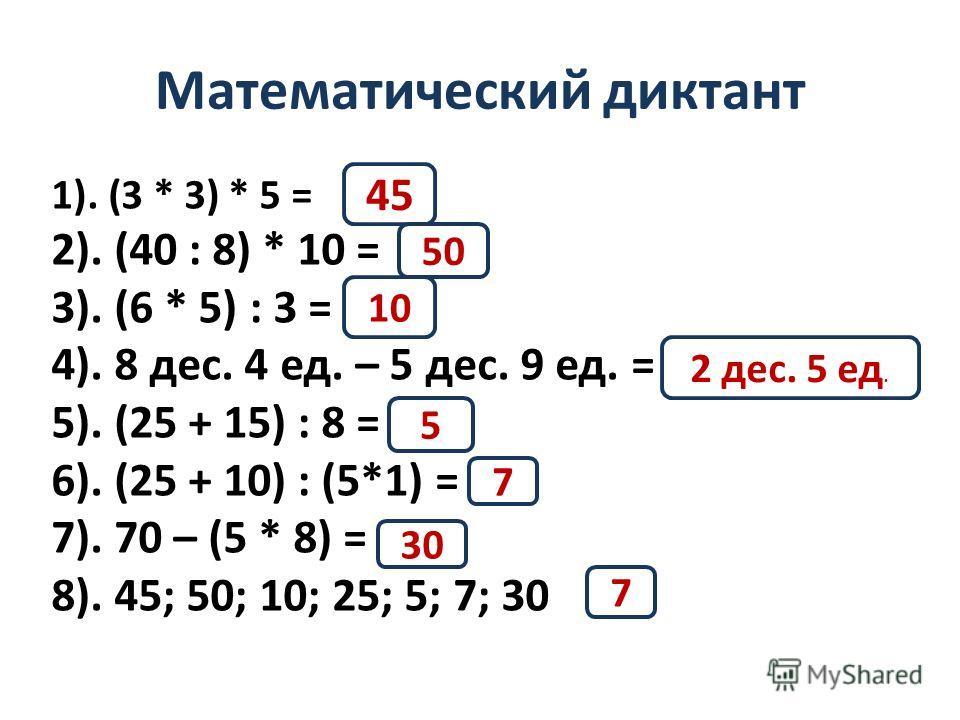 Математический диктант 1). (3 * 3) * 5 = 2). (40 : 8) * 10 = 3). (6 * 5) : 3 = 4). 8 дес. 4 ед. – 5 дес. 9 ед. = 5). (25 + 15) : 8 = 6). (25 + 10) : (5*1) = 7). 70 – (5 * 8) = 8). 45; 50; 10; 25; 5; 7; 30 45 50 10 2 дес. 5 ед. 5 7 30 7