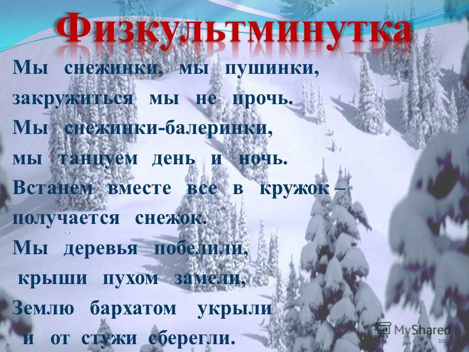 Мы снежинки, мы пушинки, закружиться мы не прочь. Мы снежинки-балеринки, мы танцуем день и ночь. Встанем вместе все в кружок – получается снежок. Мы деревья побелили, крыши пухом замели, Землю бархатом укрыли и от стужи сберегли. 10
