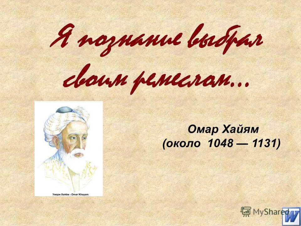 Я познание выбрал своим ремеслом… Омар Хайям (около 1048 1131)
