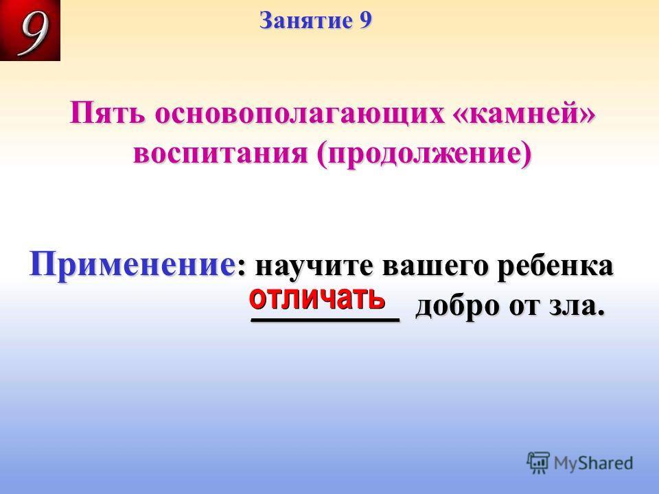 Занятие 9 Пять основополагающих «камней» воспитания (продолжение) отличать Применение : научите вашего ребенка _________ добро от зла. _________ добро от зла.