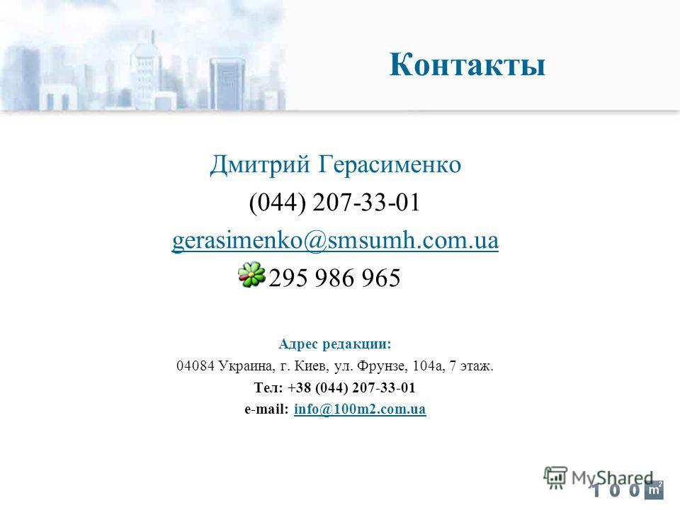 Контакты Дмитрий Герасименко (044) 207-33-01 gerasimenko@smsumh.com.ua 295 986 965 Адрес редакции: 04084 Украина, г. Киев, ул. Фрунзе, 104а, 7 этаж. Тел: +38 (044) 207-33-01 e-mail: info@100m2.com.ua