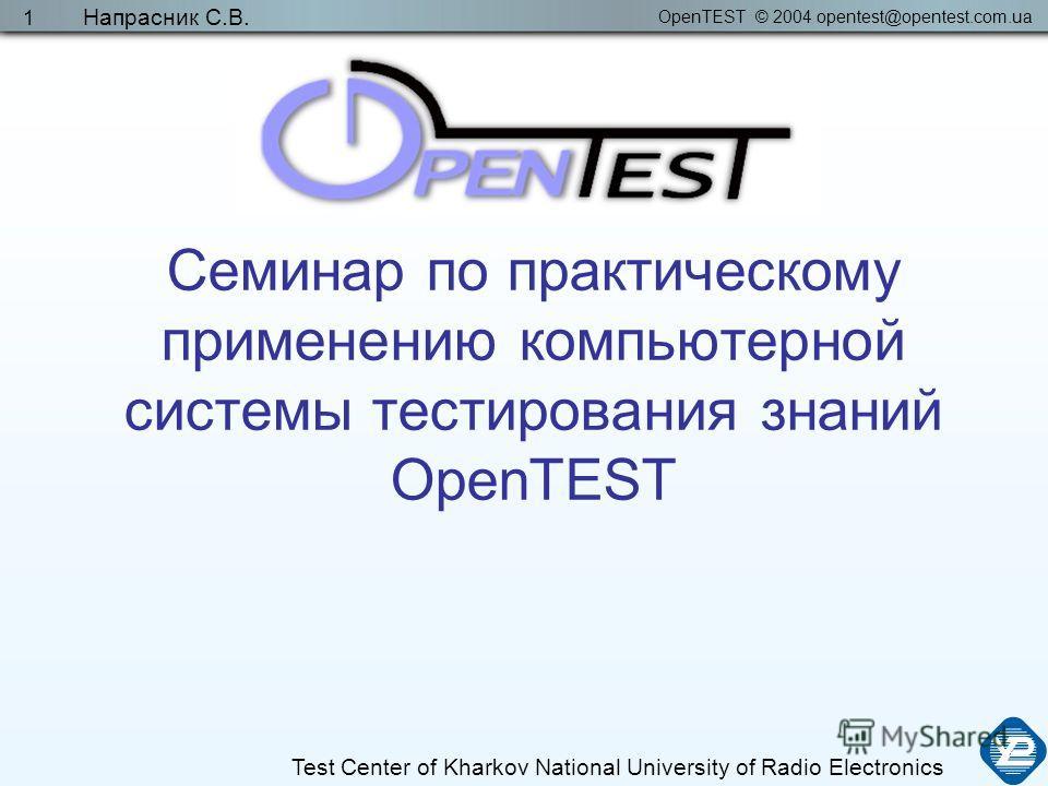 OpenTEST © 2004 opentest@opentest.com.ua Test Center of Kharkov National University of Radio Electronics Напрасник С.В. 1 Семинар по практическому применению компьютерной системы тестирования знаний OpenTEST