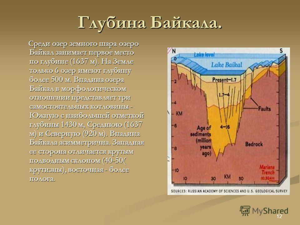 11 Возраст Байкала. Байкал - одно из древнейших озер планеты, его возраст ученые определяют в 25 - 30 млн. лет. Большинство озер, особенно ледникового и старичного происхождения, живут 10-15 тыс. лет, а затем заполняются осадками и исчезают с лица Зе