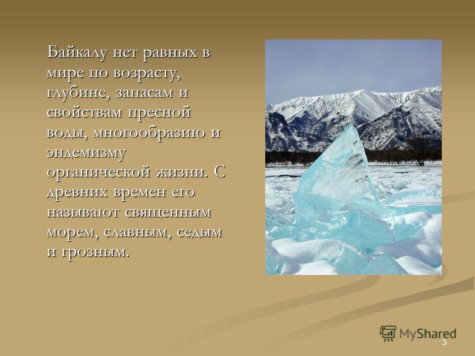 2 Что такое Байкал? Нет в мире другого столь прославленного озера, как озеро Байкал. Он неповторим и сказочен. Громадная величина и глубина этого озера, удивительная чистота и прозрачность его изумрудно-зеленоватых вод, суровая красота берегов произв
