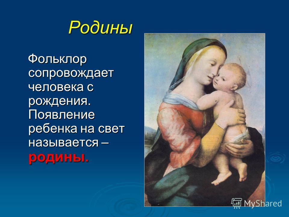 Родины Фольклор сопровождает человека с рождения. Появление ребенка на свет называется – родины. Фольклор сопровождает человека с рождения. Появление ребенка на свет называется – родины.