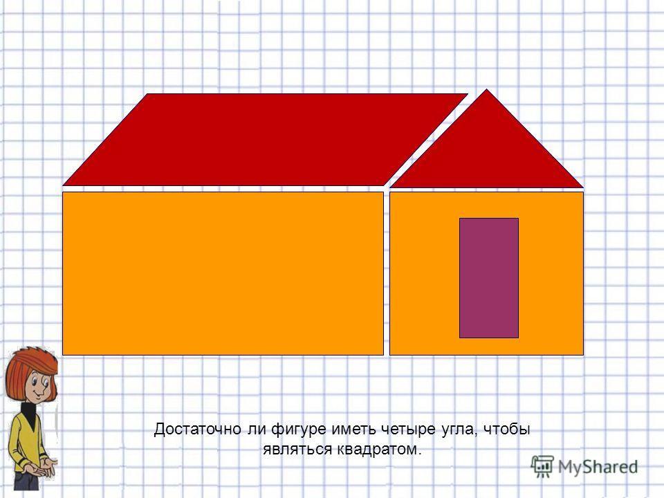 Достаточно ли фигуре иметь четыре угла, чтобы являться квадратом.