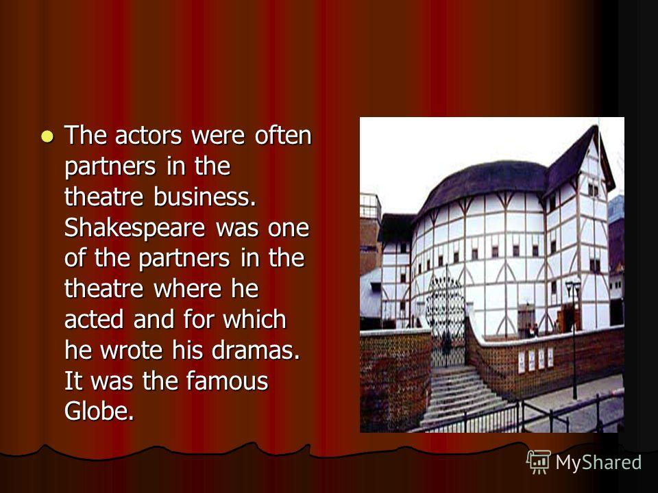 The actors were often partners in the theatre business. Shakespeare was one of the partners in the theatre where he acted and for which he wrote his dramas. It was the famous Globe. The actors were often partners in the theatre business. Shakespeare