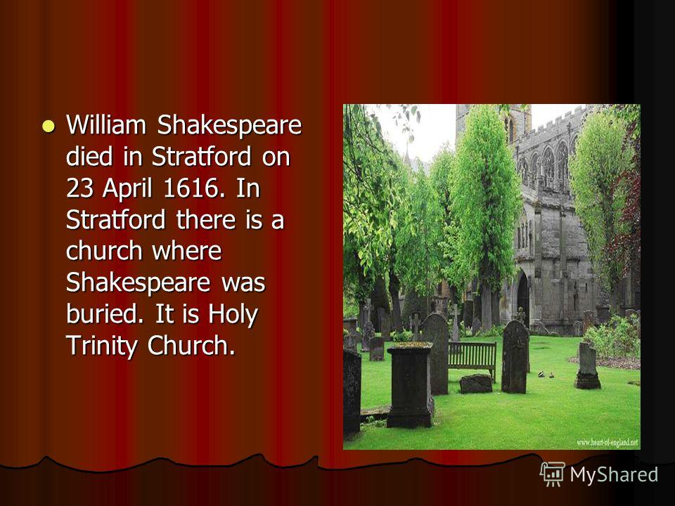 William Shakespeare died in Stratford on 23 April 1616. In Stratford there is a church where Shakespeare was buried. It is Holy Trinity Church. William Shakespeare died in Stratford on 23 April 1616. In Stratford there is a church where Shakespeare w