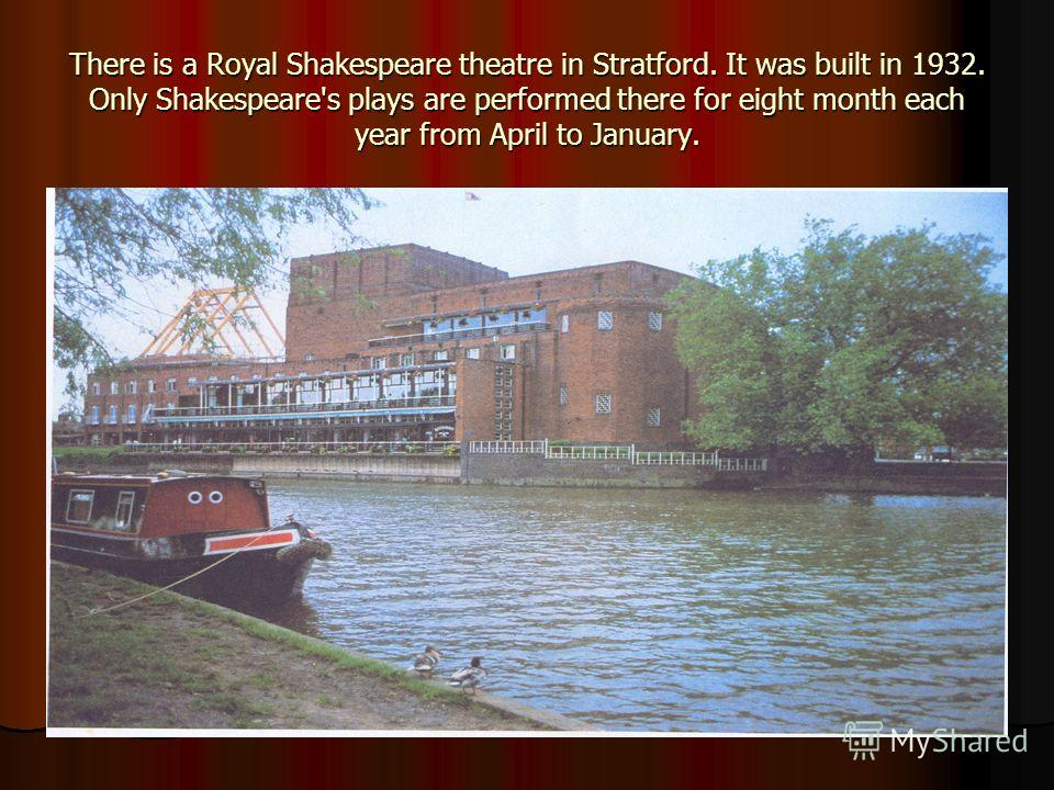 There is a Royal Shakespeare theatre in Stratford. It was built in 1932. Only Shakespeare's plays are performed there for eight month each year from April to January.