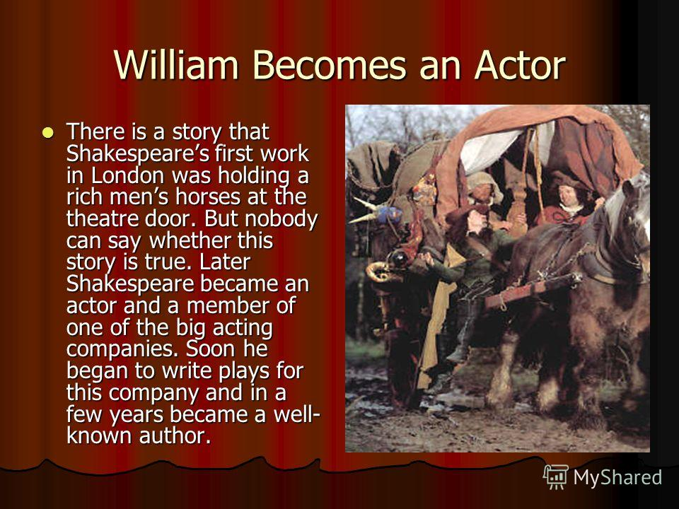 William Becomes an Actor There is a story that Shakespeares first work in London was holding a rich mens horses at the theatre door. But nobody can say whether this story is true. Later Shakespeare became an actor and a member of one of the big actin