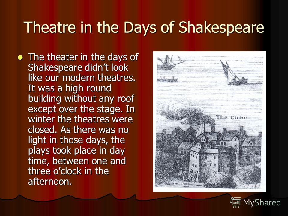 Theatre in the Days of Shakespeare The theater in the days of Shakespeare didnt look like our modern theatres. It was a high round building without any roof except over the stage. In winter the theatres were closed. As there was no light in those day