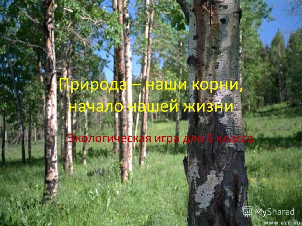 Природа – наши корни, начало нашей жизни Экологическая игра для 6 класса