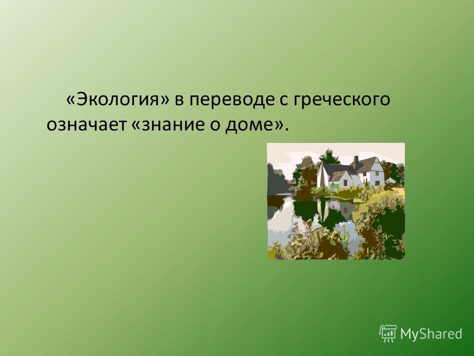 «Экология» в переводе с греческого означает «знание о доме».
