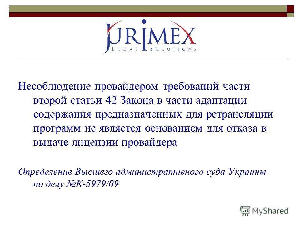 Несоблюдение провайдером требований части второй статьи 42 Закона в части адаптации содержания предназначенных для ретрансляции программ не является основанием для отказа в выдаче лицензии провайдера Определение Высшего административного суда Украины