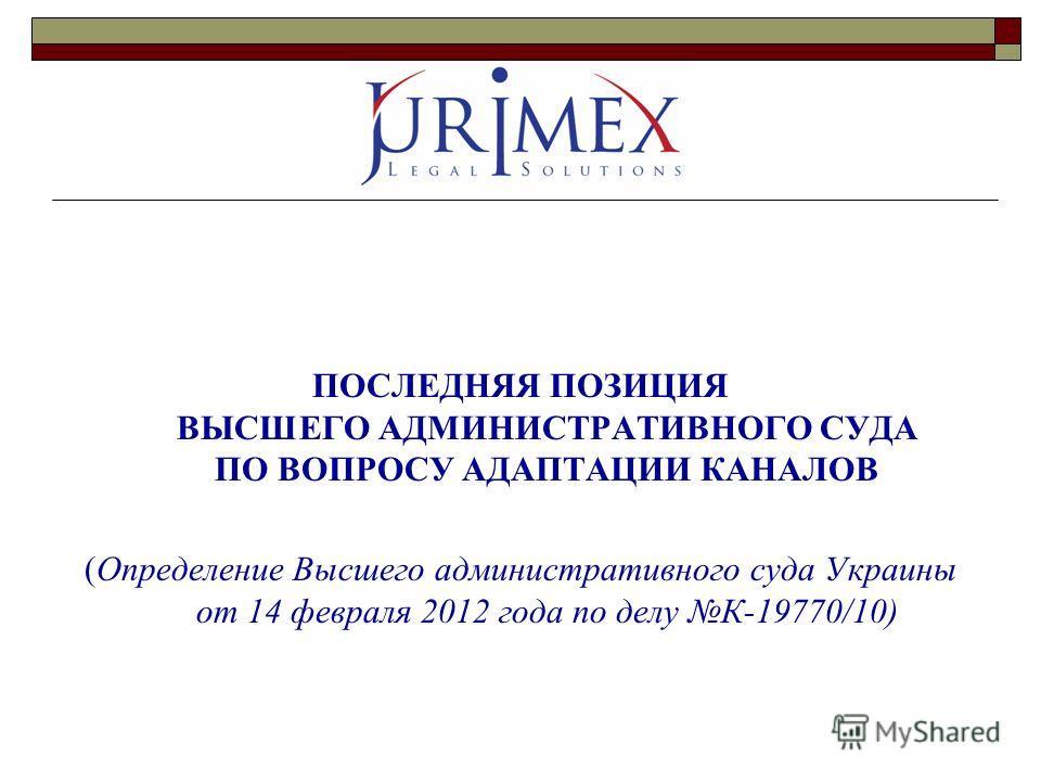 ПОСЛЕДНЯЯ ПОЗИЦИЯ ВЫСШЕГО АДМИНИСТРАТИВНОГО СУДА ПО ВОПРОСУ АДАПТАЦИИ КАНАЛОВ (Определение Высшего административного суда Украины от 14 февраля 2012 года по делу К-19770/10)