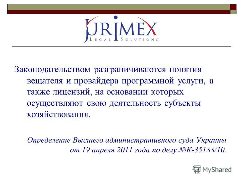 Законодательством разграничиваются понятия вещателя и провайдера программной услуги, а также лицензий, на основании которых осуществляют свою деятельность субъекты хозяйствования. Определение Высшего административного суда Украины от 19 апреля 2011 г