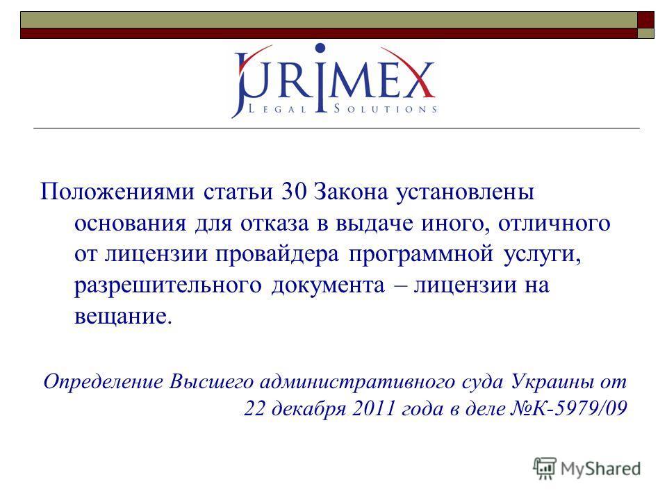 Положениями статьи 30 Закона установлены основания для отказа в выдаче иного, отличного от лицензии провайдера программной услуги, разрешительного документа – лицензии на вещание. Определение Высшего административного суда Украины от 22 декабря 2011