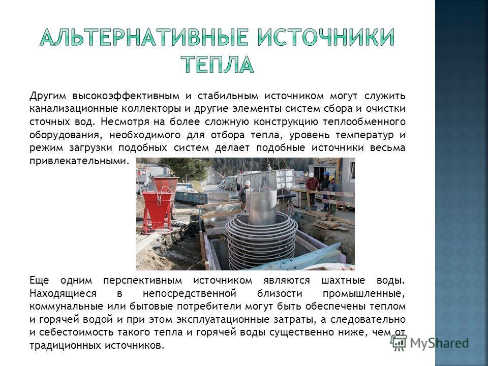 Другим высокоэффективным и стабильным источником могут служить канализационные коллекторы и другие элементы систем сбора и очистки сточных вод. Несмотря на более сложную конструкцию теплообменного оборудования, необходимого для отбора тепла, уровень