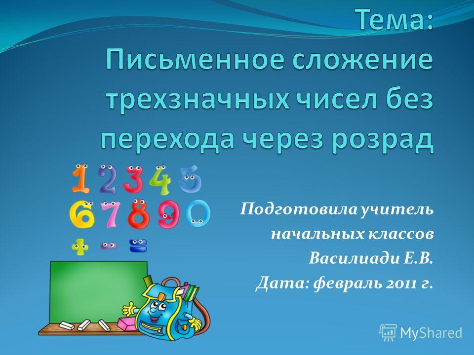 Подготовила учитель начальных классов Василиади Е.В. Дата: февраль 2011 г.